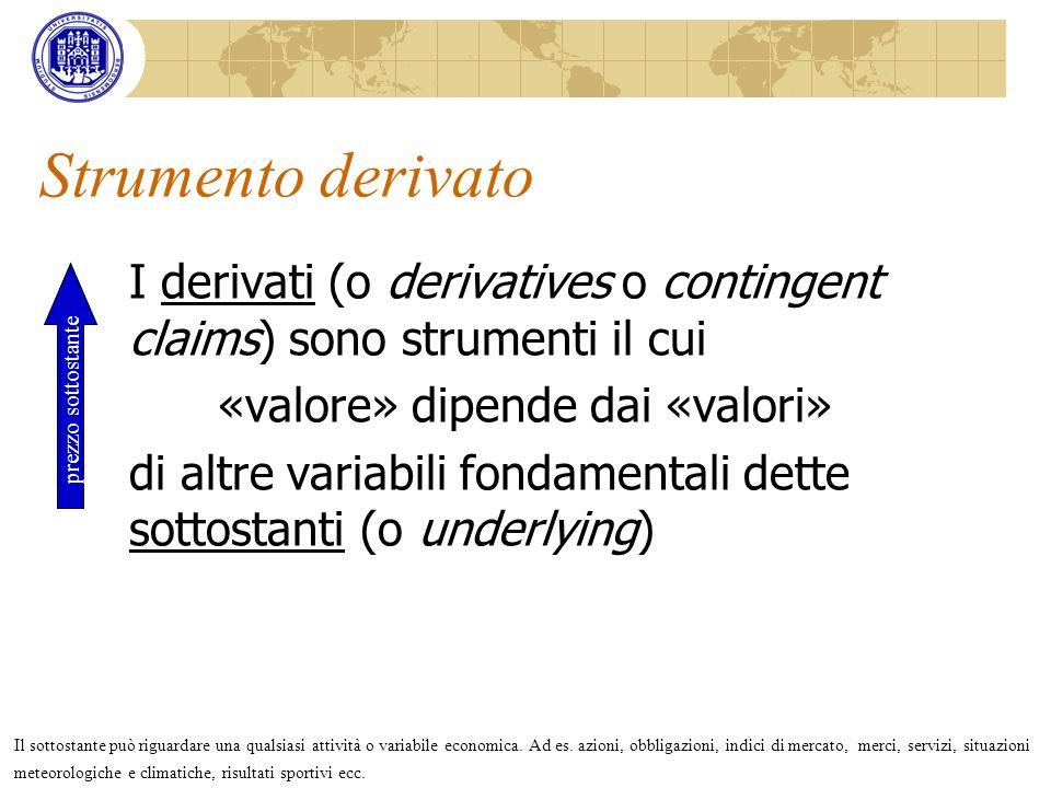 Strumento derivato I derivati (o derivatives o contingent claims) sono strumenti il cui «valore» dipende dai «valori» di altre variabili fondamentali