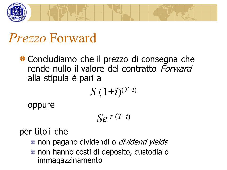 Prezzo Forward Concludiamo che il prezzo di consegna che rende nullo il valore del contratto Forward alla stipula è pari a S (1+i) (T–t) oppure Se r (