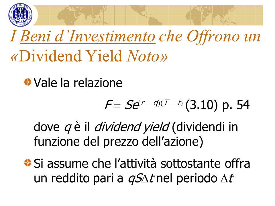 I Beni dInvestimento che Offrono un «Dividend Yield Noto» Vale la relazione F Se r q T t (3.10) p. 54 dove q è il dividend yield (dividendi in funzion