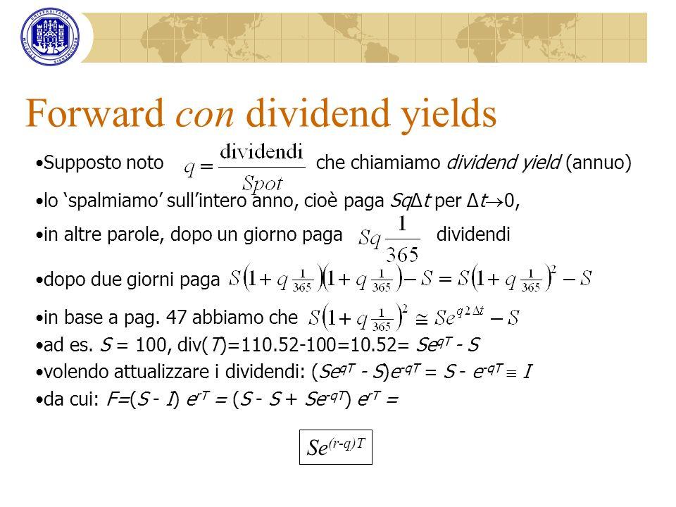 Forward con dividend yields Supposto noto che chiamiamo dividend yield (annuo) lo spalmiamo sullintero anno, cioè paga SqΔt per Δt 0, in altre parole,