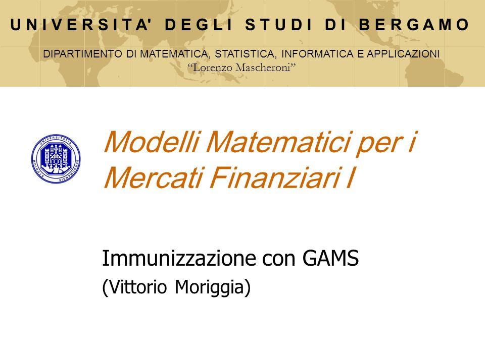 Modelli Matematici per i Mercati Finanziari I Immunizzazione con GAMS (Vittorio Moriggia) U N I V E R S I T A' D E G L I S T U D I D I B E R G A M O D
