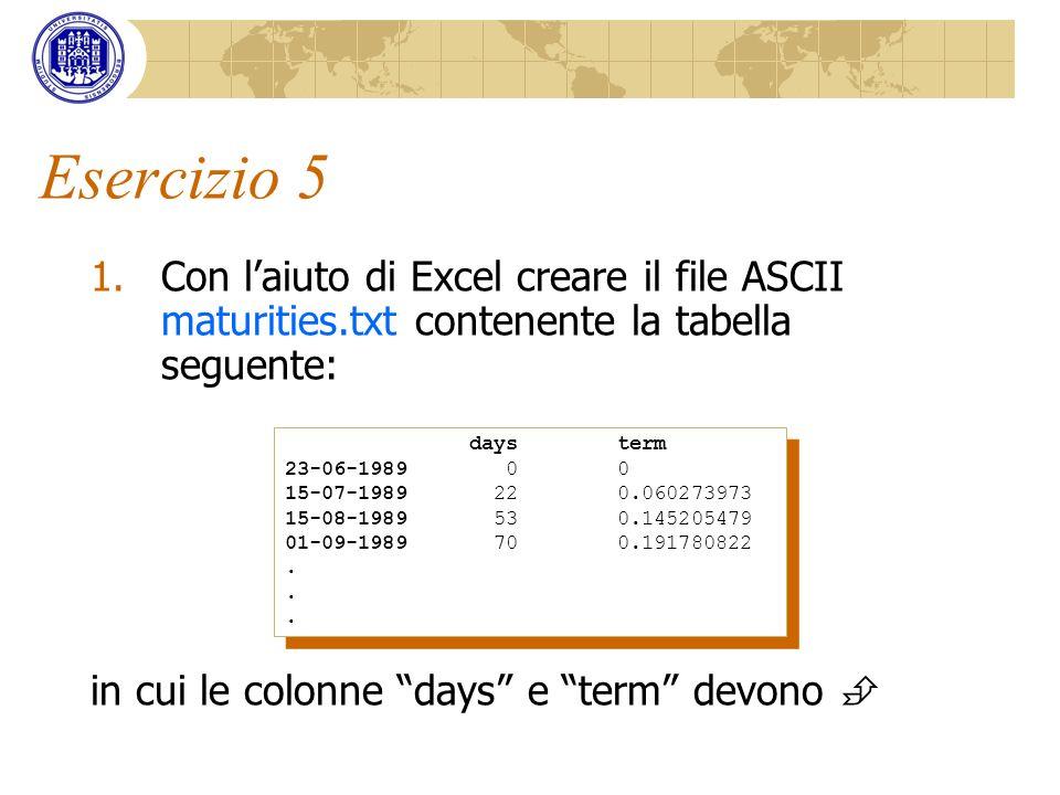 Esercizio 5 1.Con laiuto di Excel creare il file ASCII maturities.txt contenente la tabella seguente: in cui le colonne days e term devono days term 2