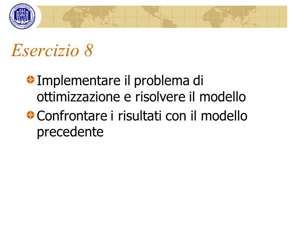 Esercizio 8 Implementare il problema di ottimizzazione e risolvere il modello Confrontare i risultati con il modello precedente