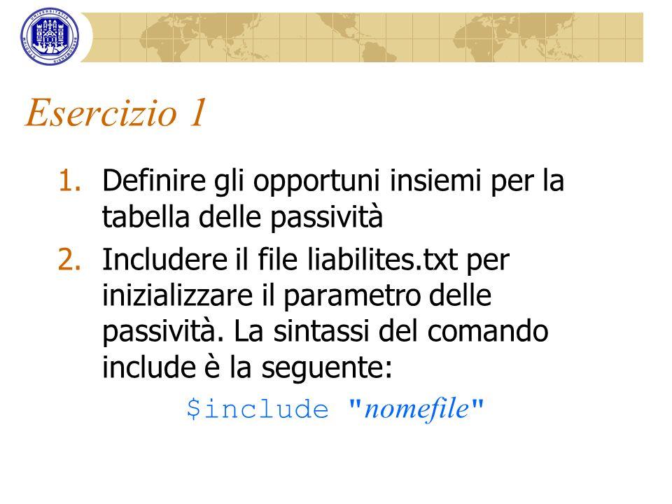 Esercizio 1 1.Definire gli opportuni insiemi per la tabella delle passività 2.Includere il file liabilites.txt per inizializzare il parametro delle pa