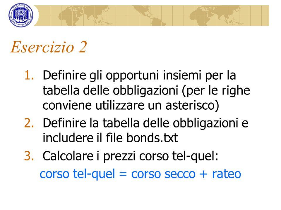 Esercizio 2 1.Definire gli opportuni insiemi per la tabella delle obbligazioni (per le righe conviene utilizzare un asterisco) 2.Definire la tabella d