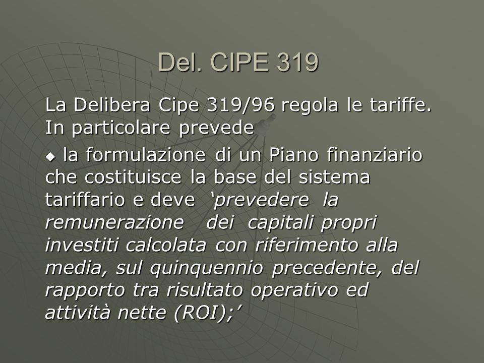 Del. CIPE 319 La Delibera Cipe 319/96 regola le tariffe. In particolare prevede la formulazione di un Piano finanziario che costituisce la base del si