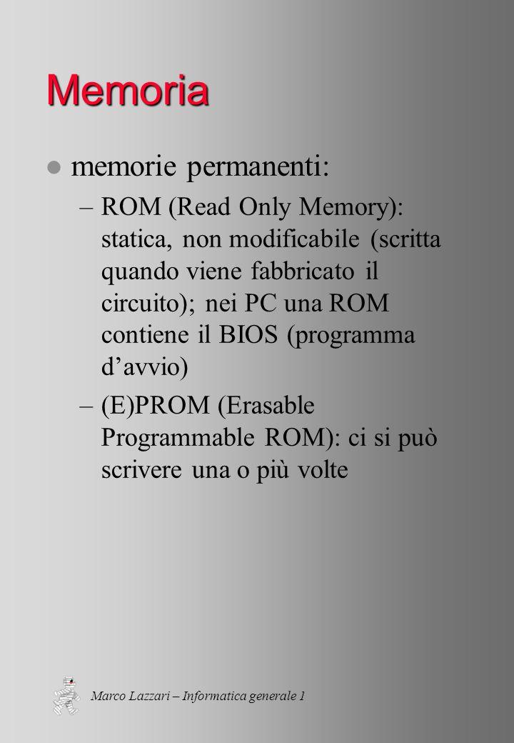 Marco Lazzari – Informatica generale 1 Memoria l memorie permanenti: –ROM (Read Only Memory): statica, non modificabile (scritta quando viene fabbricato il circuito); nei PC una ROM contiene il BIOS (programma davvio) –(E)PROM (Erasable Programmable ROM): ci si può scrivere una o più volte