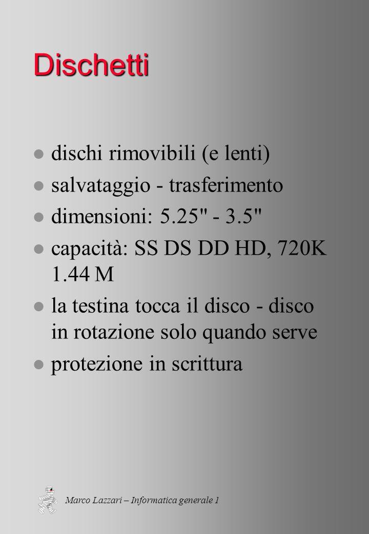 Marco Lazzari – Informatica generale 1 Dischetti l dischi rimovibili (e lenti) l salvataggio - trasferimento l dimensioni: 5.25 - 3.5 l capacità: SS DS DD HD, 720K 1.44 M l la testina tocca il disco - disco in rotazione solo quando serve l protezione in scrittura