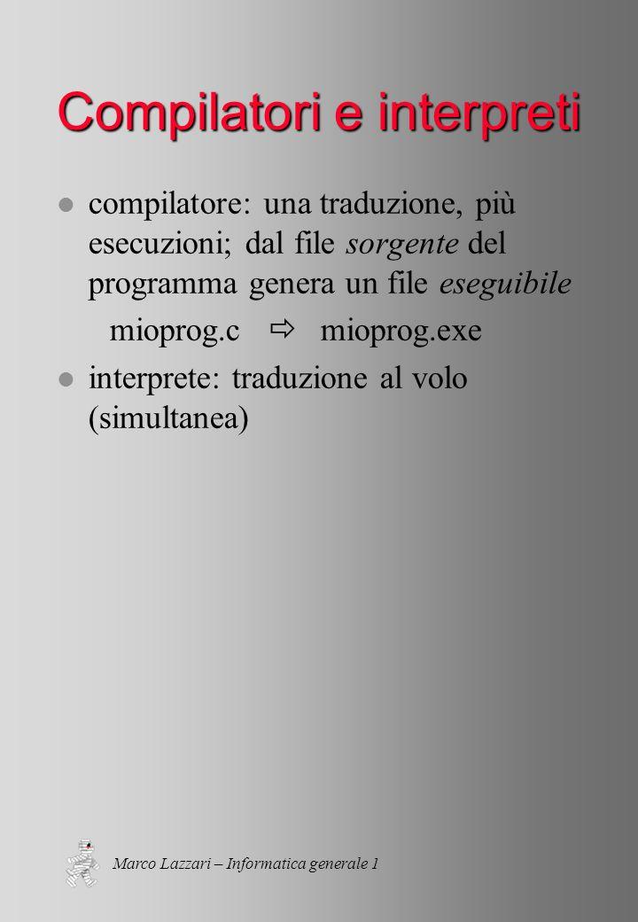 Marco Lazzari – Informatica generale 1 Compilatori e interpreti l compilatore: una traduzione, più esecuzioni; dal file sorgente del programma genera un file eseguibile mioprog.c mioprog.exe l interprete: traduzione al volo (simultanea)