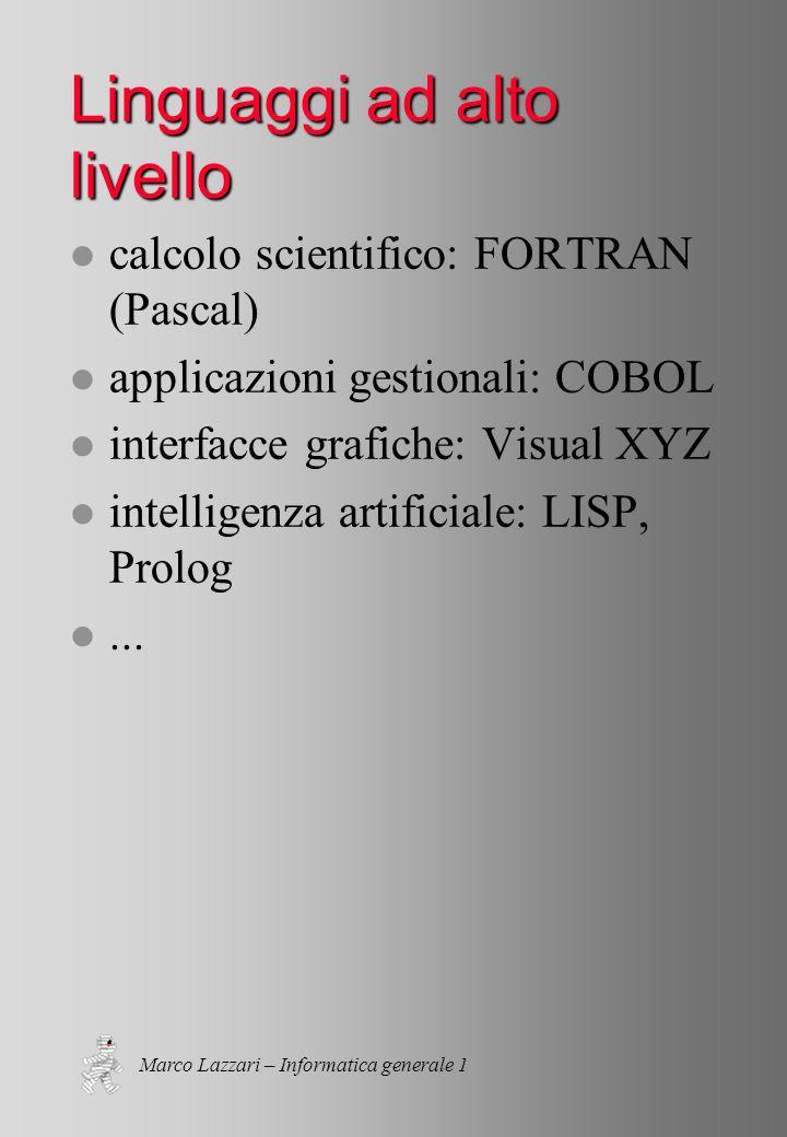 Marco Lazzari – Informatica generale 1 Linguaggi ad alto livello l calcolo scientifico: FORTRAN (Pascal) l applicazioni gestionali: COBOL l interfacce grafiche: Visual XYZ l intelligenza artificiale: LISP, Prolog l...