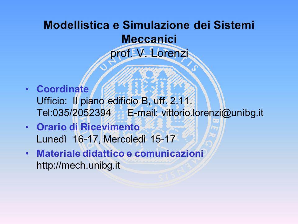Modellistica e Simulazione dei Sistemi Meccanici prof. V. Lorenzi Coordinate Ufficio: II piano edificio B, uff. 2.11. Tel:035/2052394 E-mail: vittorio