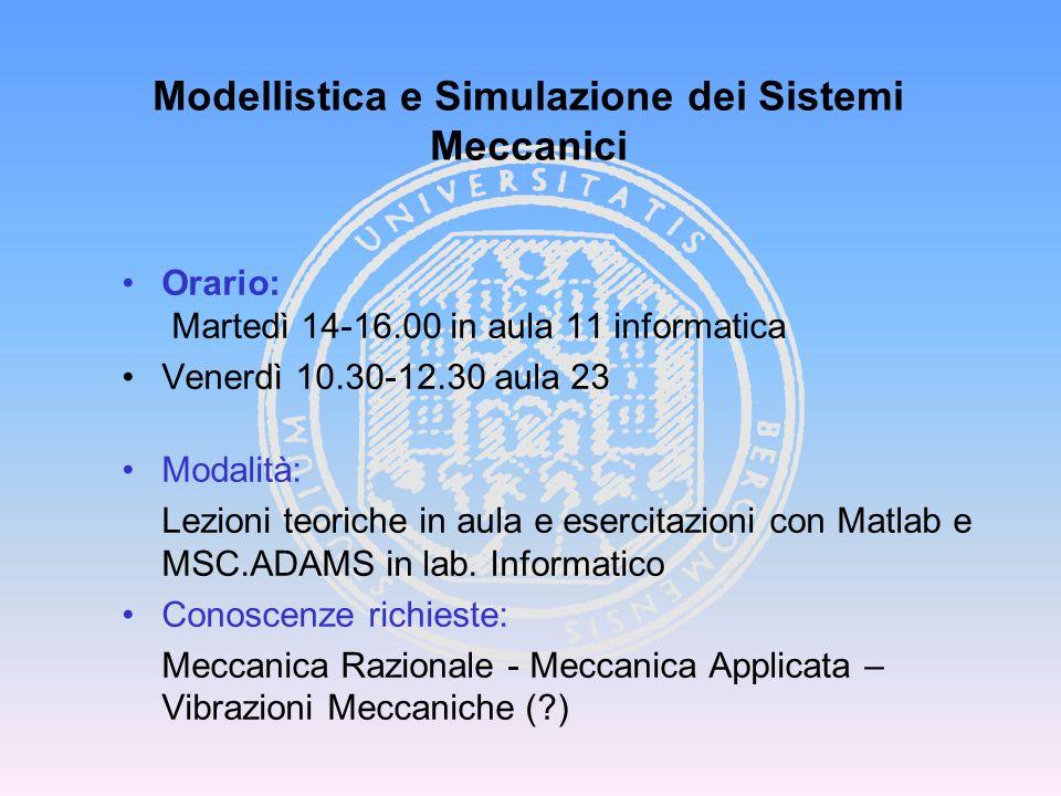 Modellistica e Simulazione dei Sistemi Meccanici Orario: Martedì 14-16.00 in aula 11 informatica Venerdì 10.30-12.30 aula 23 Modalità: Lezioni teorich