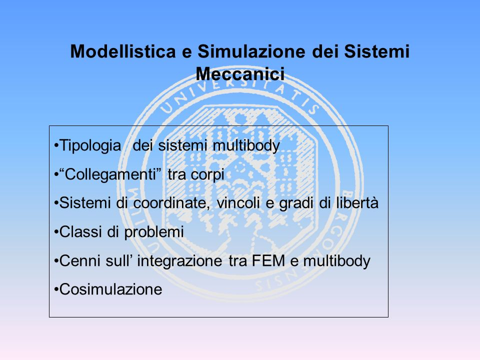 Modellistica e Simulazione dei Sistemi Meccanici Tipologia dei sistemi multibody Collegamenti tra corpi Sistemi di coordinate, vincoli e gradi di libe