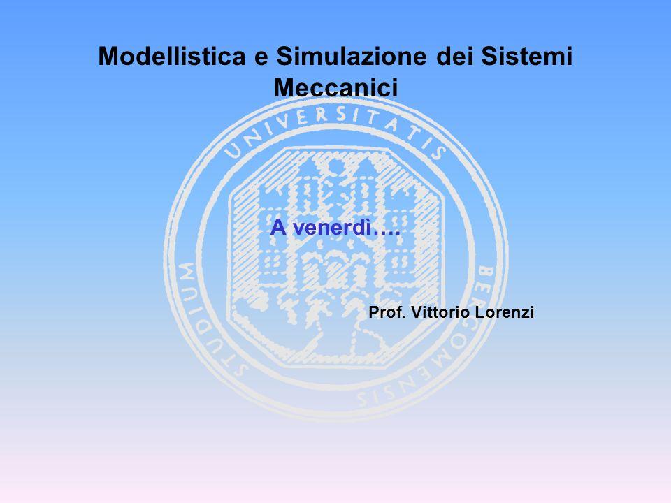 Modellistica e Simulazione dei Sistemi Meccanici A venerdì…. Prof. Vittorio Lorenzi