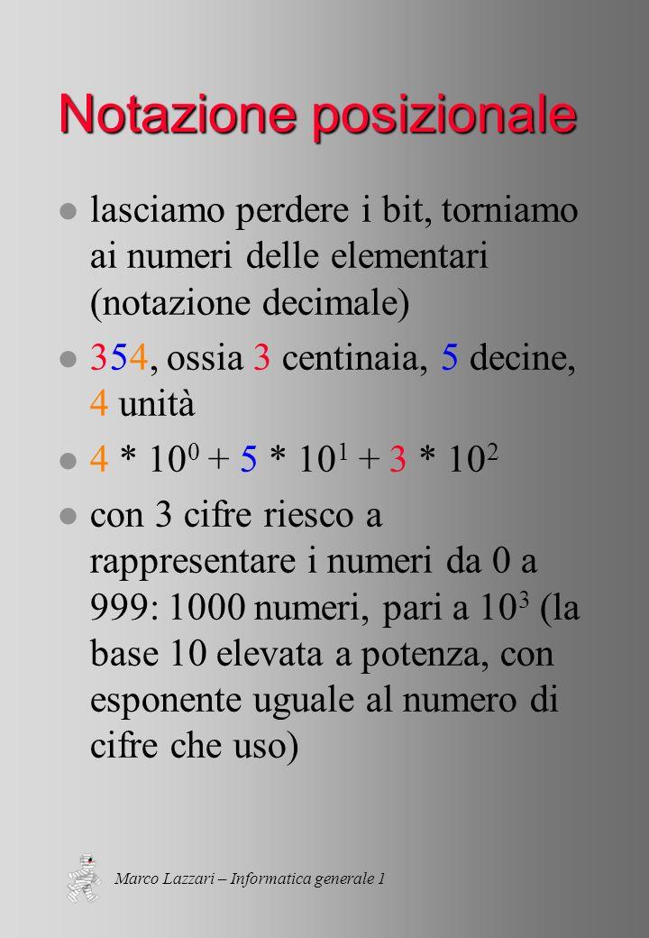 Marco Lazzari – Informatica generale 1 Notazione posizionale l lasciamo perdere i bit, torniamo ai numeri delle elementari (notazione decimale) l 354, ossia 3 centinaia, 5 decine, 4 unità l 4 * 10 0 + 5 * 10 1 + 3 * 10 2 l con 3 cifre riesco a rappresentare i numeri da 0 a 999: 1000 numeri, pari a 10 3 (la base 10 elevata a potenza, con esponente uguale al numero di cifre che uso)