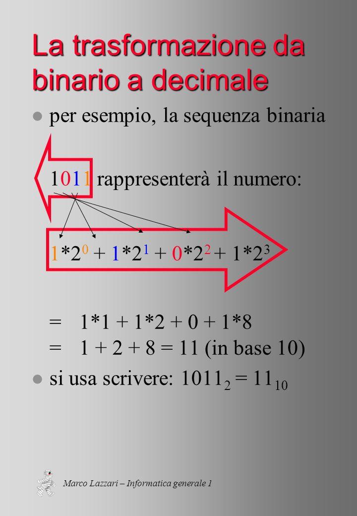 Marco Lazzari – Informatica generale 1 La trasformazione da binario a decimale l per esempio, la sequenza binaria 1011 rappresenterà il numero: 1*2 0 + 1*2 1 + 0*2 2 + 1*2 3 =1*1 + 1*2 + 0 + 1*8 =1 + 2 + 8 = 11 (in base 10) l si usa scrivere: 1011 2 = 11 10