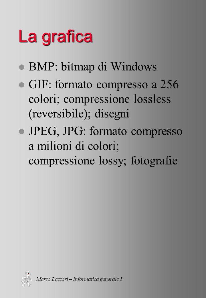 Marco Lazzari – Informatica generale 1 La grafica l BMP: bitmap di Windows l GIF: formato compresso a 256 colori; compressione lossless (reversibile); disegni l JPEG, JPG: formato compresso a milioni di colori; compressione lossy; fotografie