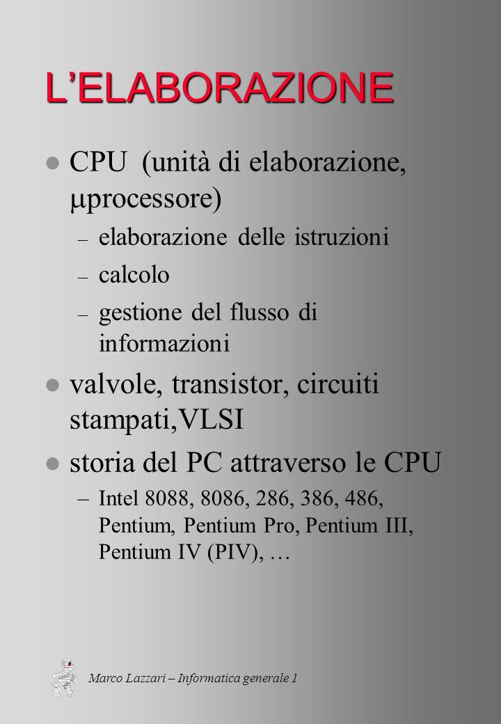 Marco Lazzari – Informatica generale 1 LELABORAZIONE CPU (unità di elaborazione, processore) – elaborazione delle istruzioni – calcolo – gestione del flusso di informazioni l valvole, transistor, circuiti stampati,VLSI l storia del PC attraverso le CPU –Intel 8088, 8086, 286, 386, 486, Pentium, Pentium Pro, Pentium III, Pentium IV (PIV), …