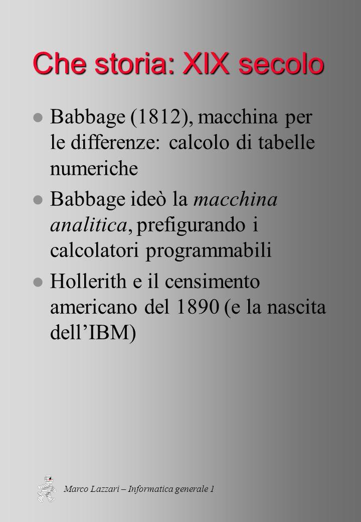 Marco Lazzari – Informatica generale 1 Che storia: XIX secolo l Babbage (1812), macchina per le differenze: calcolo di tabelle numeriche l Babbage ideò la macchina analitica, prefigurando i calcolatori programmabili l Hollerith e il censimento americano del 1890 (e la nascita dellIBM)