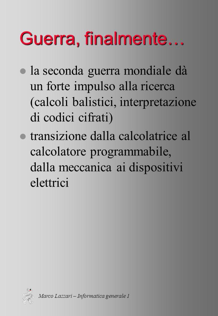 Marco Lazzari – Informatica generale 1 Guerra, finalmente… l la seconda guerra mondiale dà un forte impulso alla ricerca (calcoli balistici, interpretazione di codici cifrati) l transizione dalla calcolatrice al calcolatore programmabile, dalla meccanica ai dispositivi elettrici