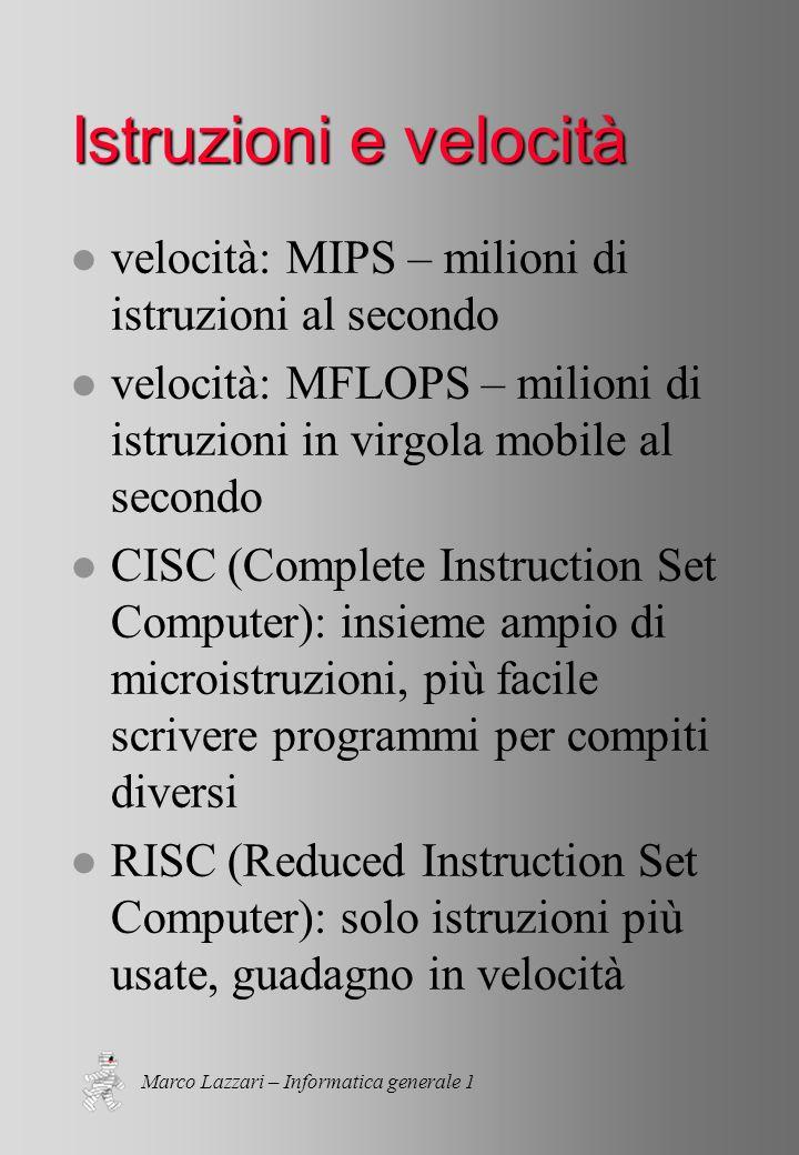 Marco Lazzari – Informatica generale 1 Istruzioni e velocità l velocità: MIPS – milioni di istruzioni al secondo l velocità: MFLOPS – milioni di istruzioni in virgola mobile al secondo l CISC (Complete Instruction Set Computer): insieme ampio di microistruzioni, più facile scrivere programmi per compiti diversi l RISC (Reduced Instruction Set Computer): solo istruzioni più usate, guadagno in velocità