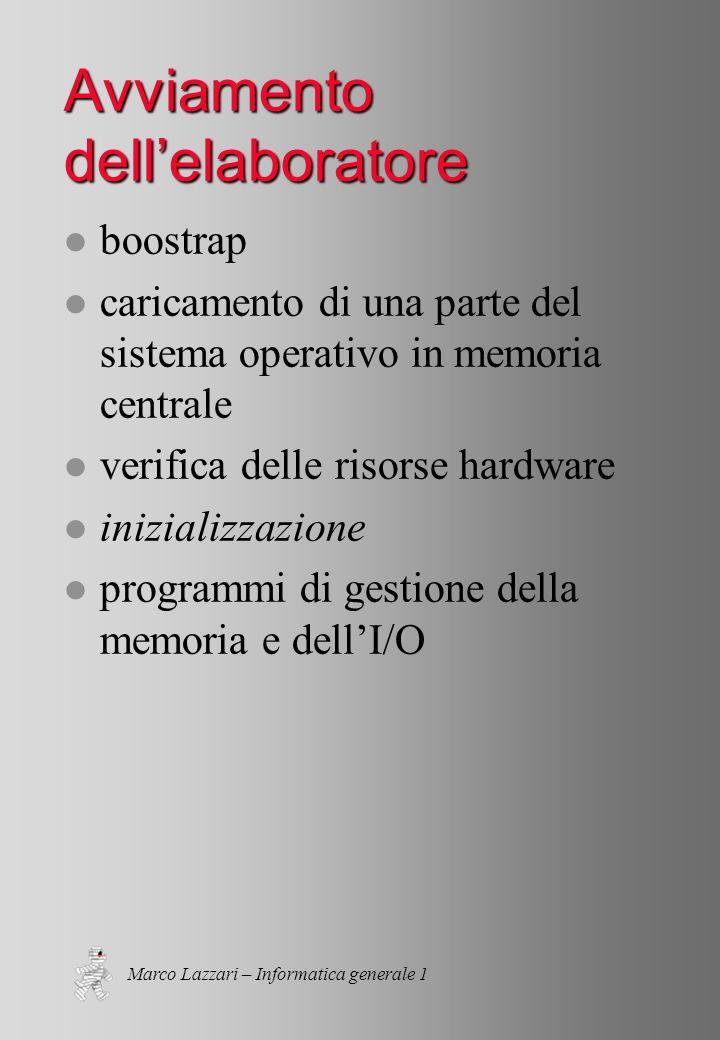 Marco Lazzari – Informatica generale 1 Avviamento dellelaboratore l boostrap l caricamento di una parte del sistema operativo in memoria centrale l verifica delle risorse hardware l inizializzazione l programmi di gestione della memoria e dellI/O