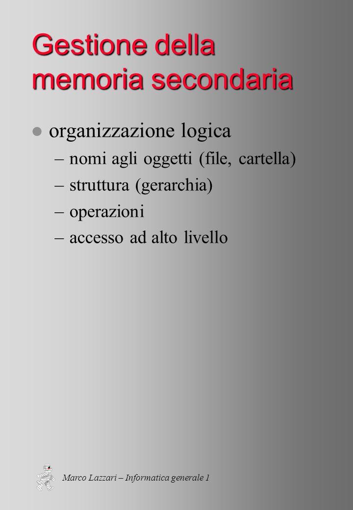Marco Lazzari – Informatica generale 1 Gestione della memoria secondaria l organizzazione logica –nomi agli oggetti (file, cartella) –struttura (gerarchia) –operazioni –accesso ad alto livello