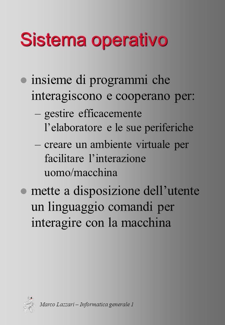 Marco Lazzari – Informatica generale 1 Sistema operativo l insieme di programmi che interagiscono e cooperano per: –gestire efficacemente lelaboratore e le sue periferiche –creare un ambiente virtuale per facilitare linterazione uomo/macchina l mette a disposizione dellutente un linguaggio comandi per interagire con la macchina