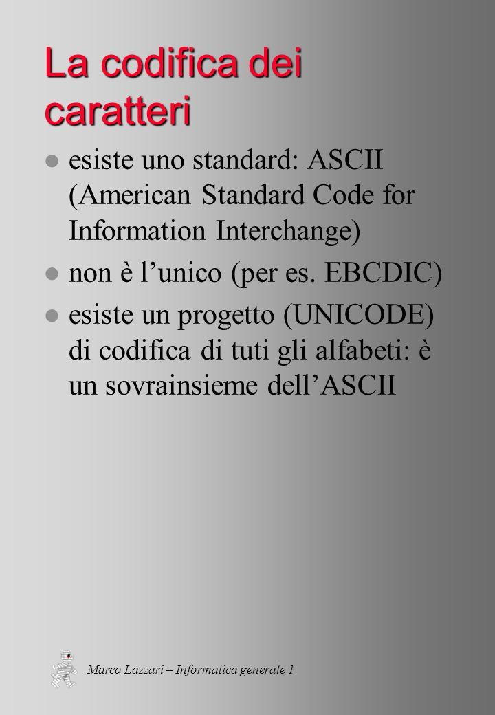 Marco Lazzari – Informatica generale 1 La codifica dei caratteri l esiste uno standard: ASCII (American Standard Code for Information Interchange) l non è lunico (per es.