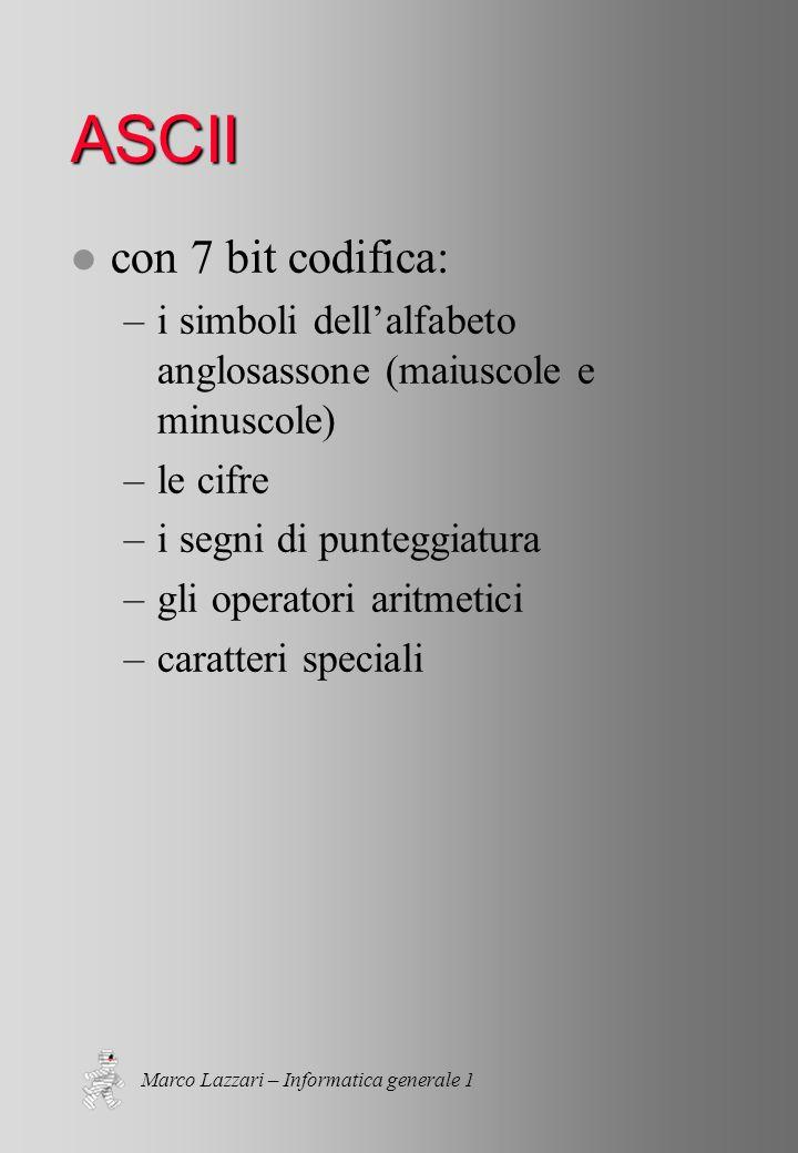 Marco Lazzari – Informatica generale 1 ASCII l con 7 bit codifica: –i simboli dellalfabeto anglosassone (maiuscole e minuscole) –le cifre –i segni di punteggiatura –gli operatori aritmetici –caratteri speciali