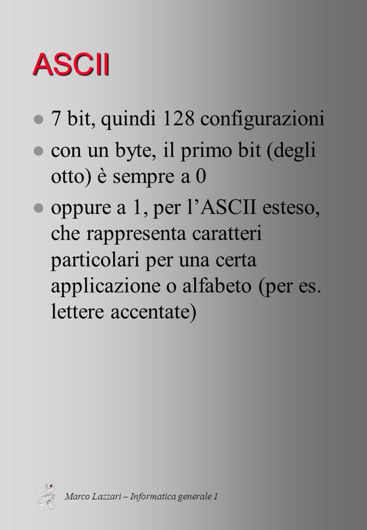 Marco Lazzari – Informatica generale 1 ASCII l 7 bit, quindi 128 configurazioni l con un byte, il primo bit (degli otto) è sempre a 0 l oppure a 1, per lASCII esteso, che rappresenta caratteri particolari per una certa applicazione o alfabeto (per es.