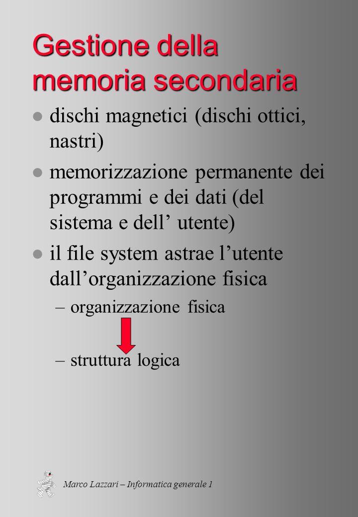 Marco Lazzari – Informatica generale 1 Gestione della memoria secondaria l dischi magnetici (dischi ottici, nastri) l memorizzazione permanente dei programmi e dei dati (del sistema e dell utente) l il file system astrae lutente dallorganizzazione fisica –organizzazione fisica –struttura logica