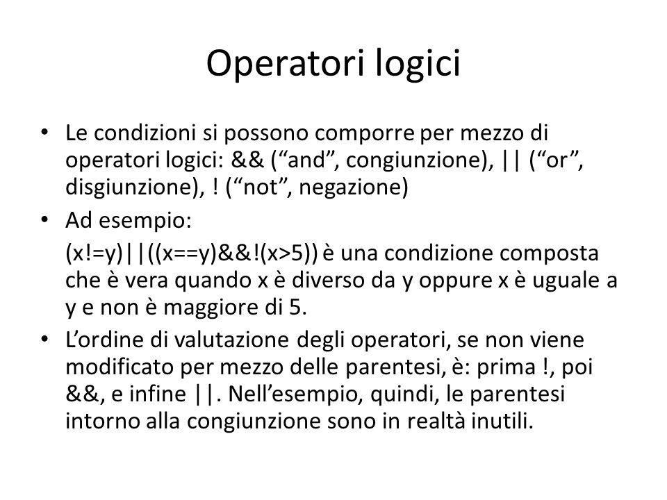 Operatori logici Le condizioni si possono comporre per mezzo di operatori logici: && (and, congiunzione), || (or, disgiunzione), ! (not, negazione) Ad