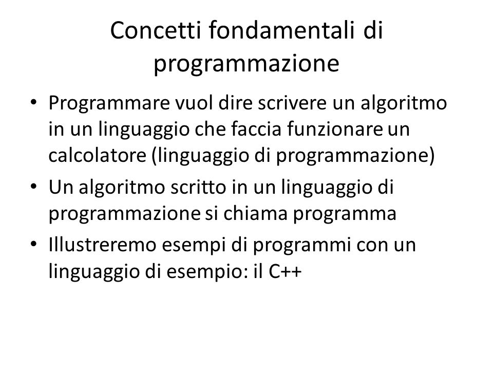 Concetti fondamentali di programmazione Programmare vuol dire scrivere un algoritmo in un linguaggio che faccia funzionare un calcolatore (linguaggio di programmazione) Un algoritmo scritto in un linguaggio di programmazione si chiama programma Illustreremo esempi di programmi con un linguaggio di esempio: il C++