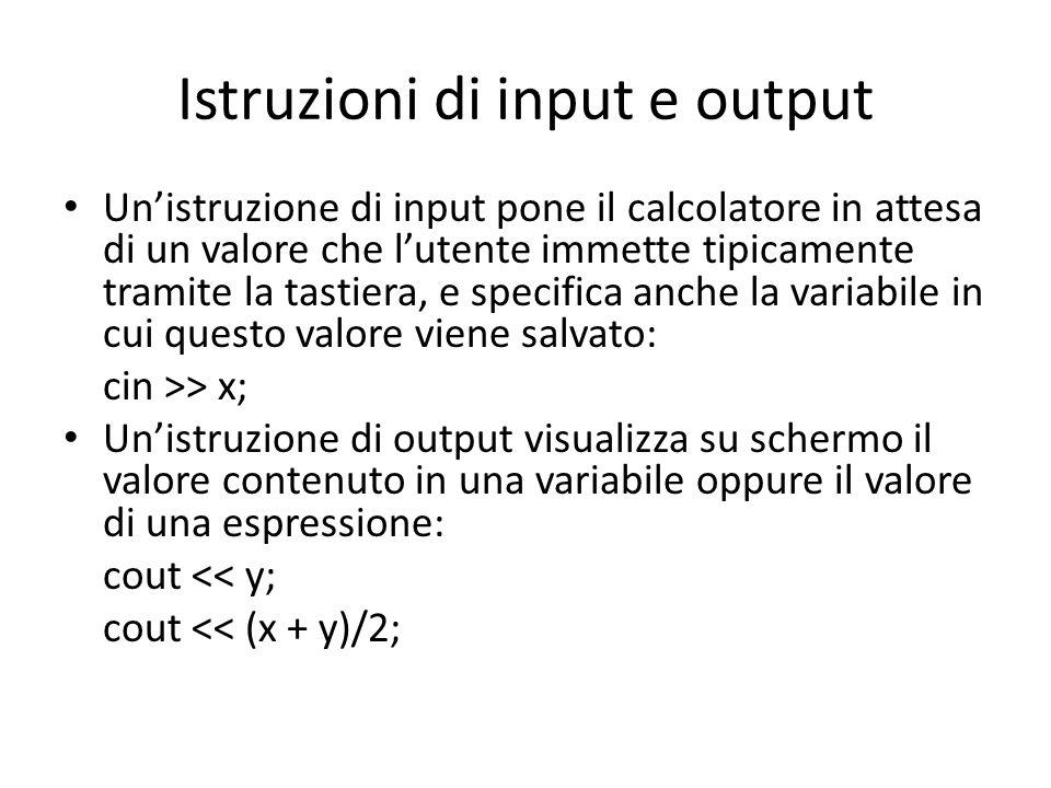 Istruzioni di input e output Unistruzione di input pone il calcolatore in attesa di un valore che lutente immette tipicamente tramite la tastiera, e specifica anche la variabile in cui questo valore viene salvato: cin >> x; Unistruzione di output visualizza su schermo il valore contenuto in una variabile oppure il valore di una espressione: cout << y; cout << (x + y)/2;