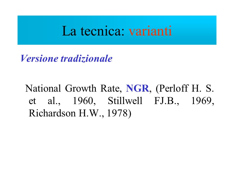 La tecnica: varianti Versione tradizionale National Growth Rate, NGR, (Perloff H. S. et al., 1960, Stillwell FJ.B., 1969, Richardson H.W., 1978)