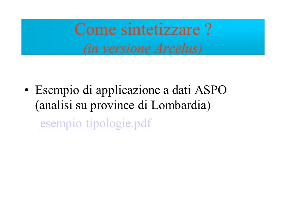 Esempio di applicazione a dati ASPO (analisi su province di Lombardia) esempio tipologie.pdf Come sintetizzare ? (in versione Arcelus)
