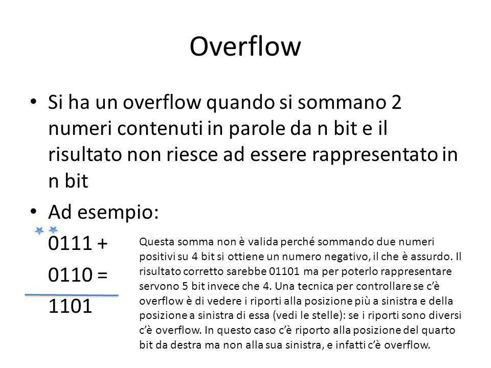 Overflow Si ha un overflow quando si sommano 2 numeri contenuti in parole da n bit e il risultato non riesce ad essere rappresentato in n bit Ad esempio: 0111 + 0110 = 1101 Questa somma non è valida perché sommando due numeri positivi su 4 bit si ottiene un numero negativo, il che è assurdo.