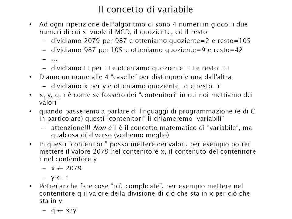 Il concetto di variabile Ad ogni ripetizione dellalgoritmo ci sono 4 numeri in gioco: i due numeri di cui si vuole il MCD, il quoziente, ed il resto: – dividiamo 2079 per 987 e otteniamo quoziente=2 e resto=105 – dividiamo 987 per 105 e otteniamo quoziente=9 e resto=42 –...