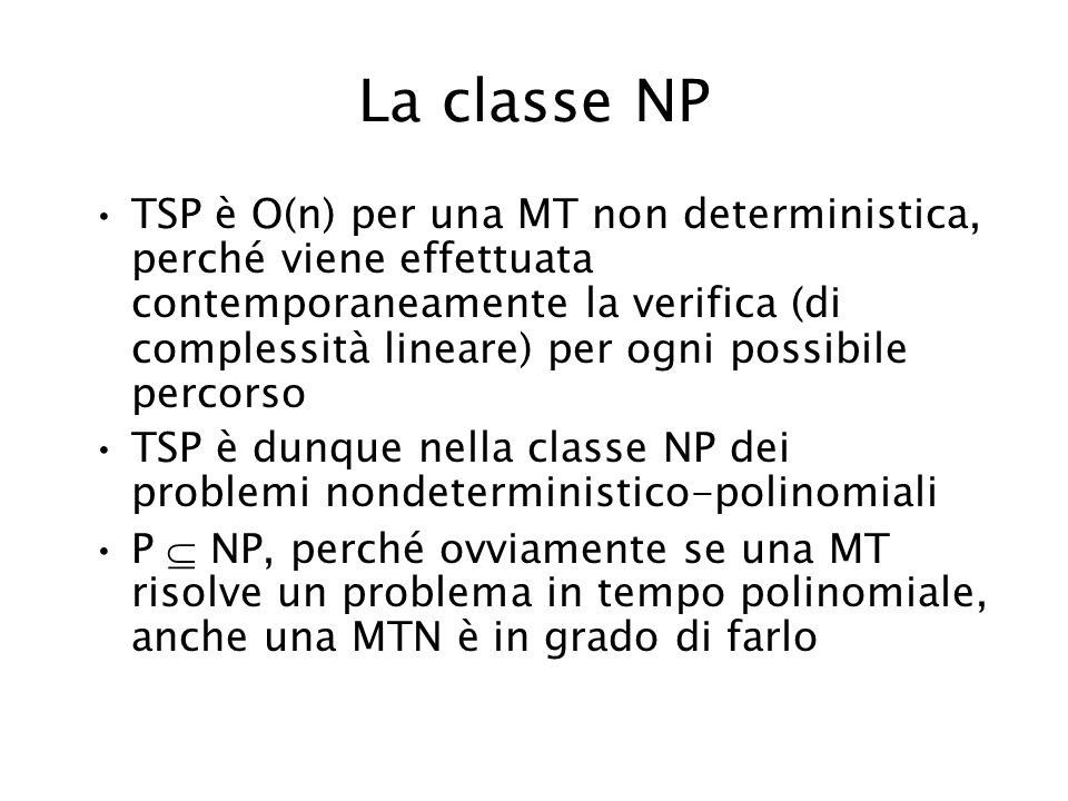La classe NP TSP è O(n) per una MT non deterministica, perché viene effettuata contemporaneamente la verifica (di complessità lineare) per ogni possib
