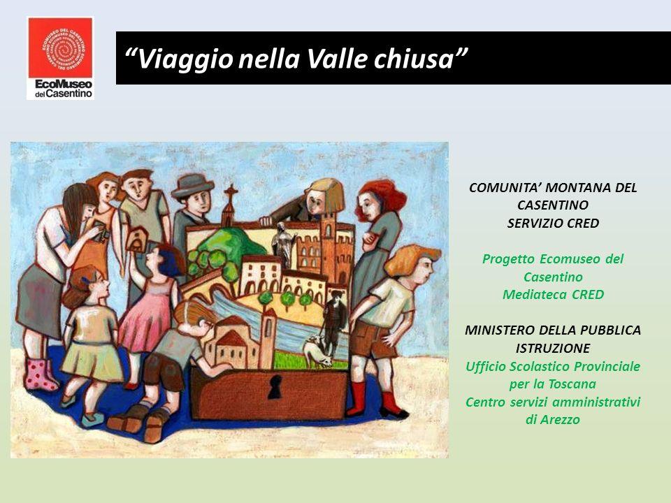 COMUNITA MONTANA DEL CASENTINO SERVIZIO CRED Progetto Ecomuseo del Casentino Mediateca CRED MINISTERO DELLA PUBBLICA ISTRUZIONE Ufficio Scolastico Provinciale per la Toscana Centro servizi amministrativi di Arezzo Viaggio nella Valle chiusa