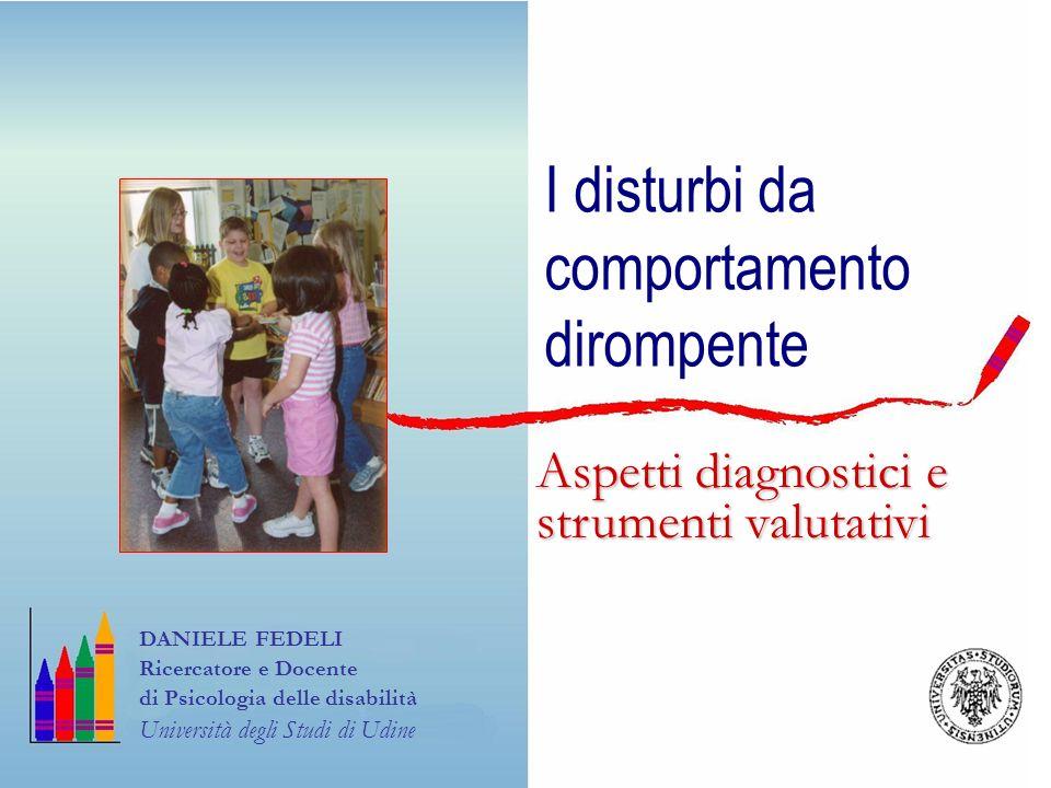 I disturbi da comportamento dirompente DANIELE FEDELI Ricercatore e Docente di Psicologia delle disabilità Università degli Studi di Udine Aspetti dia
