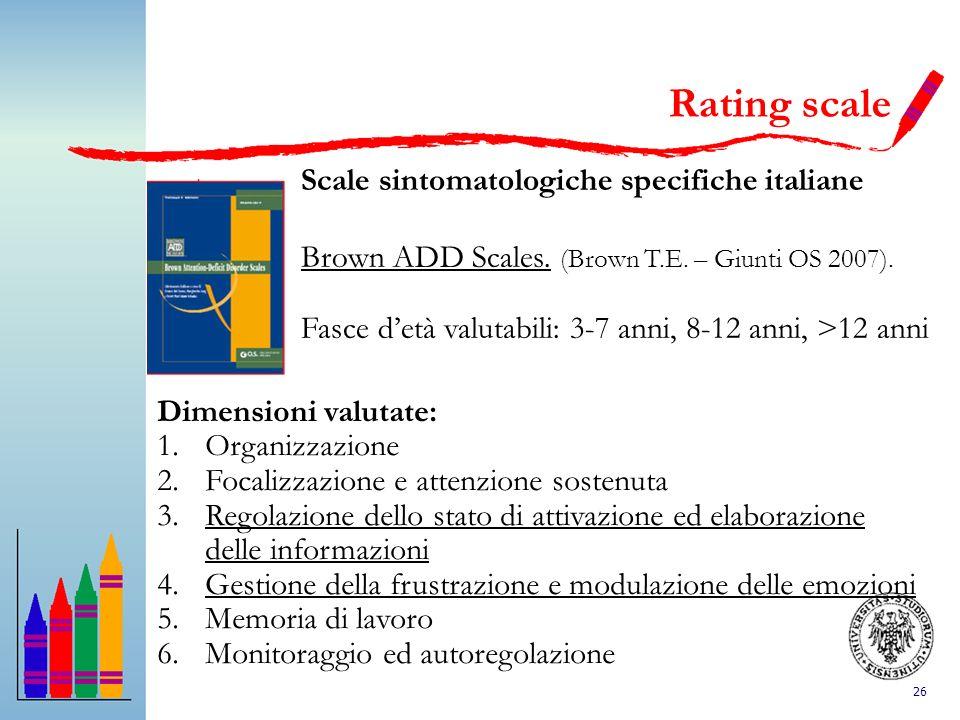 26 Rating scale Scale sintomatologiche specifiche italiane Brown ADD Scales. (Brown T.E. – Giunti OS 2007). Fasce detà valutabili: 3-7 anni, 8-12 anni