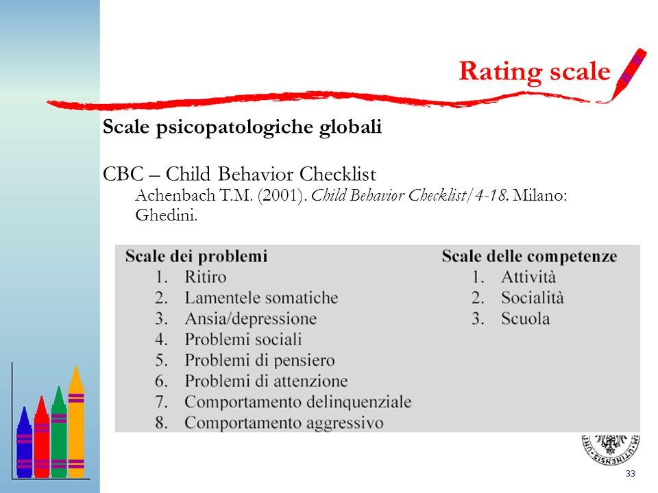 33 Scale psicopatologiche globali CBC – Child Behavior Checklist Achenbach T.M. (2001). Child Behavior Checklist/4-18. Milano: Ghedini. Rating scale