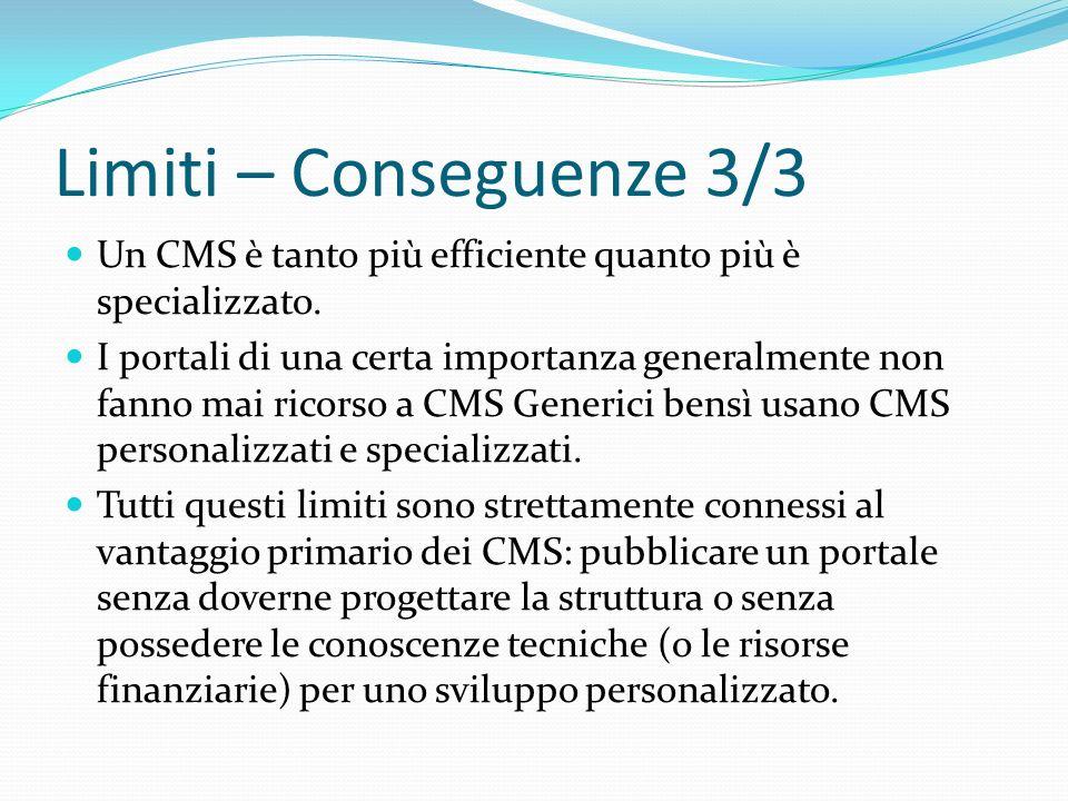 Limiti – Conseguenze 3/3 Un CMS è tanto più efficiente quanto più è specializzato. I portali di una certa importanza generalmente non fanno mai ricors
