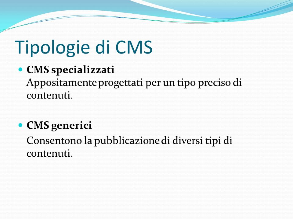 Tipologie di CMS CMS specializzati Appositamente progettati per un tipo preciso di contenuti. CMS generici Consentono la pubblicazione di diversi tipi