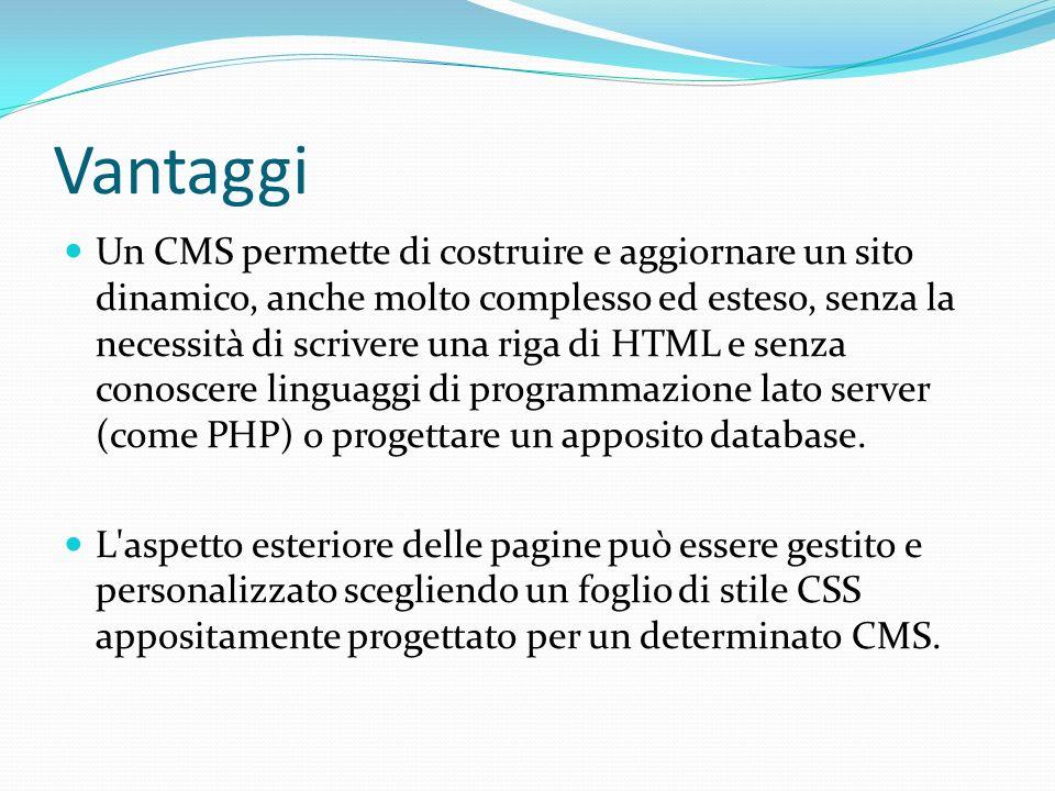 Vantaggi Un CMS permette di costruire e aggiornare un sito dinamico, anche molto complesso ed esteso, senza la necessità di scrivere una riga di HTML