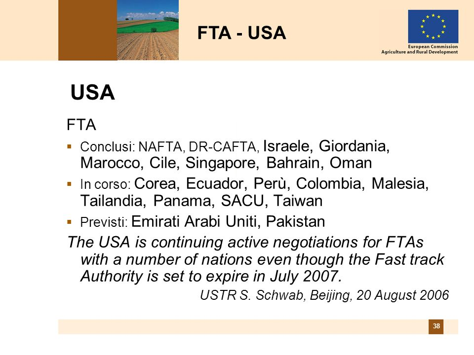 38 USA FTA Conclusi: NAFTA, DR-CAFTA, Israele, Giordania, Marocco, Cile, Singapore, Bahrain, Oman In corso: Corea, Ecuador, Perù, Colombia, Malesia, Tailandia, Panama, SACU, Taiwan Previsti: Emirati Arabi Uniti, Pakistan The USA is continuing active negotiations for FTAs with a number of nations even though the Fast track Authority is set to expire in July 2007.