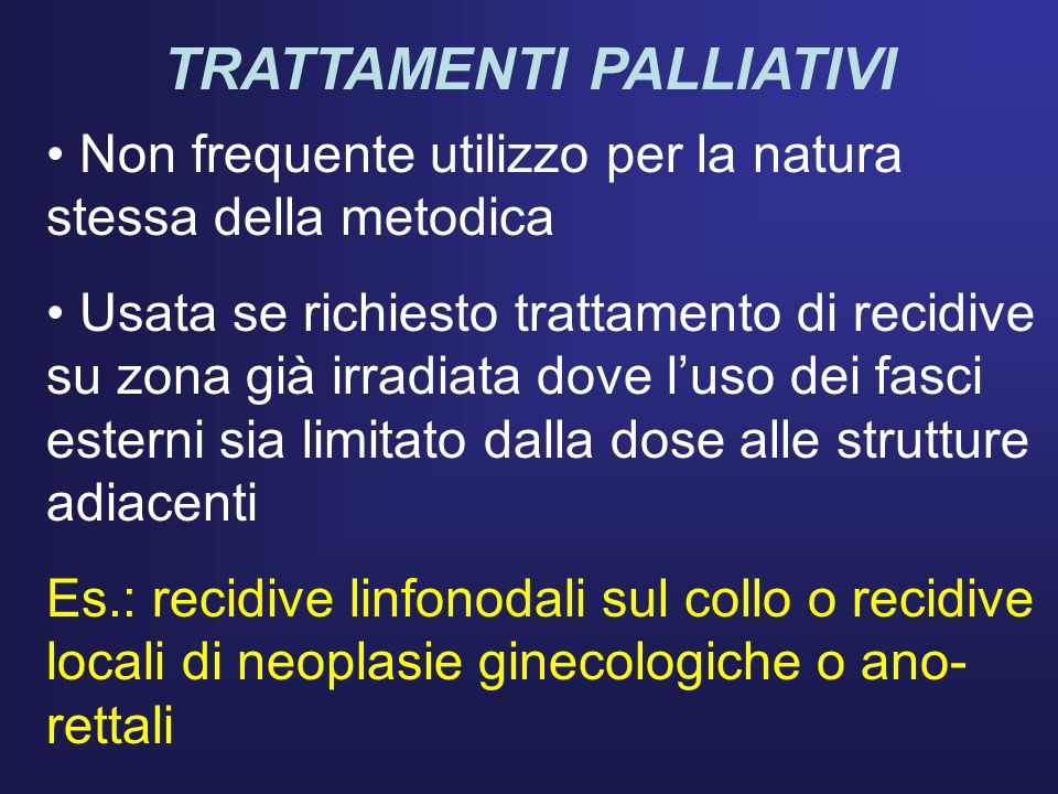 TRATTAMENTI PALLIATIVI Non frequente utilizzo per la natura stessa della metodica Usata se richiesto trattamento di recidive su zona già irradiata dov
