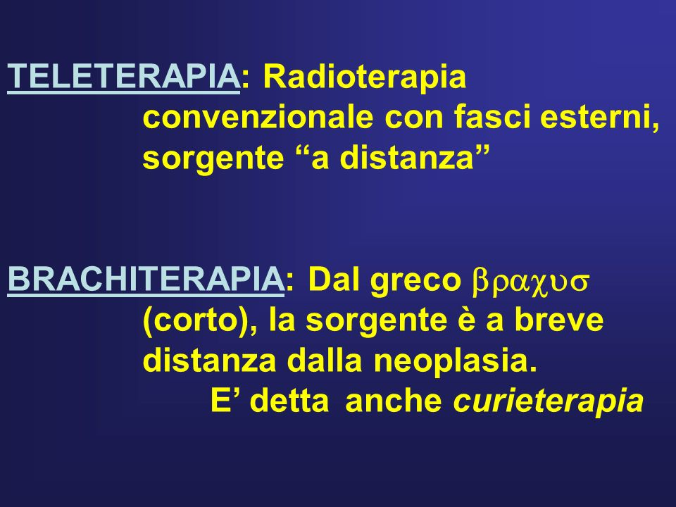 TELETERAPIA: Radioterapia convenzionale con fasci esterni, sorgente a distanza BRACHITERAPIA: Dal greco (corto), la sorgente è a breve distanza dalla